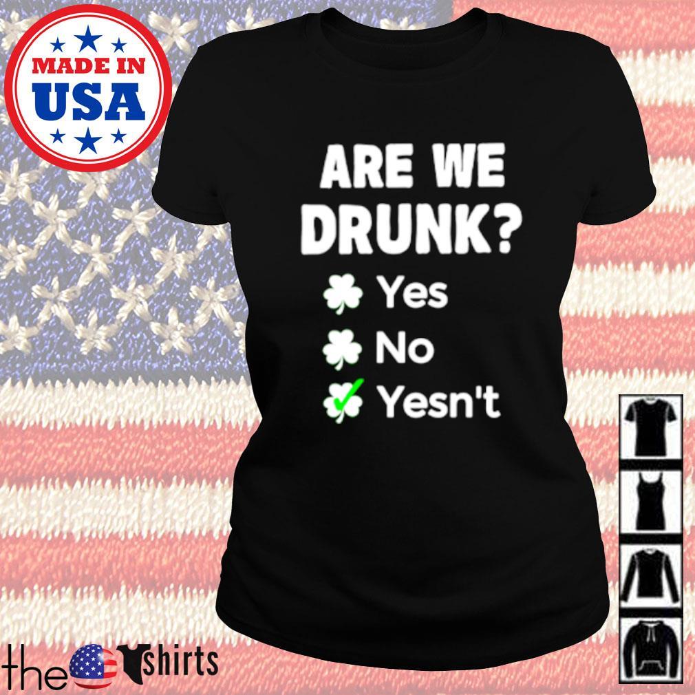 Are we drunk yes no yesn't Irish s Ladies tee