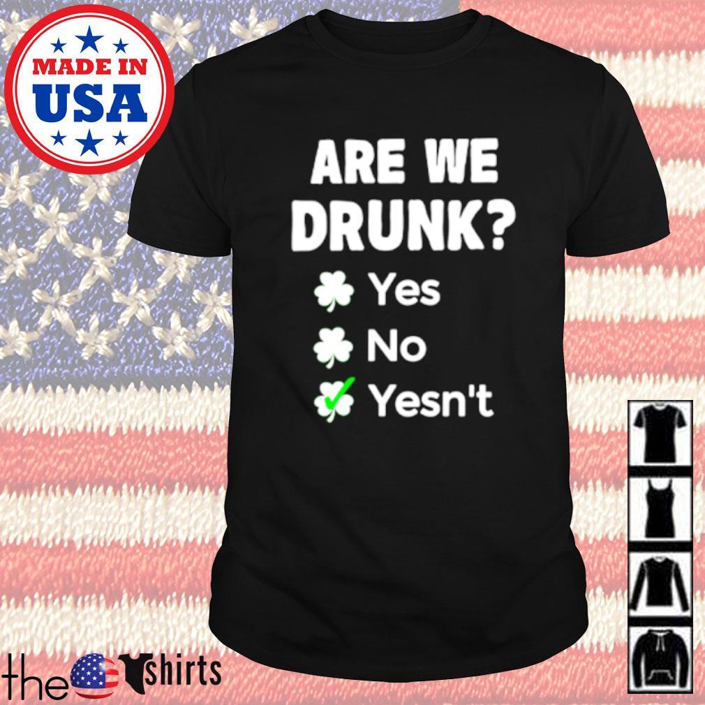 Are we drunk yes no yesn't Irish shirt