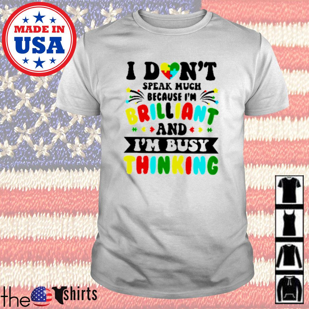 Autism I don_t speak much because I_m brilliant and I_m busy thinking shirt