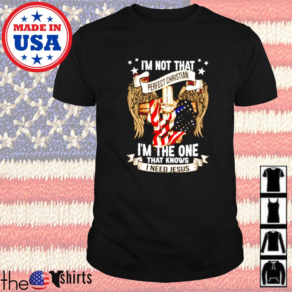 I'm not that perfect christian I_m the one that knows I need Jesus shirt