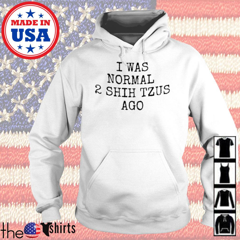 I was normal 2 Shih Tzus ago s Hoodie