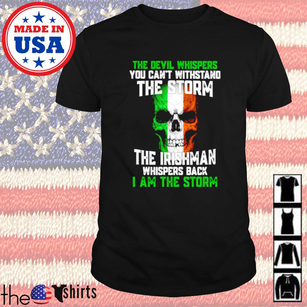 The devil whispers you can't withstand the storm the Irishman whispers back I am the storm shirt