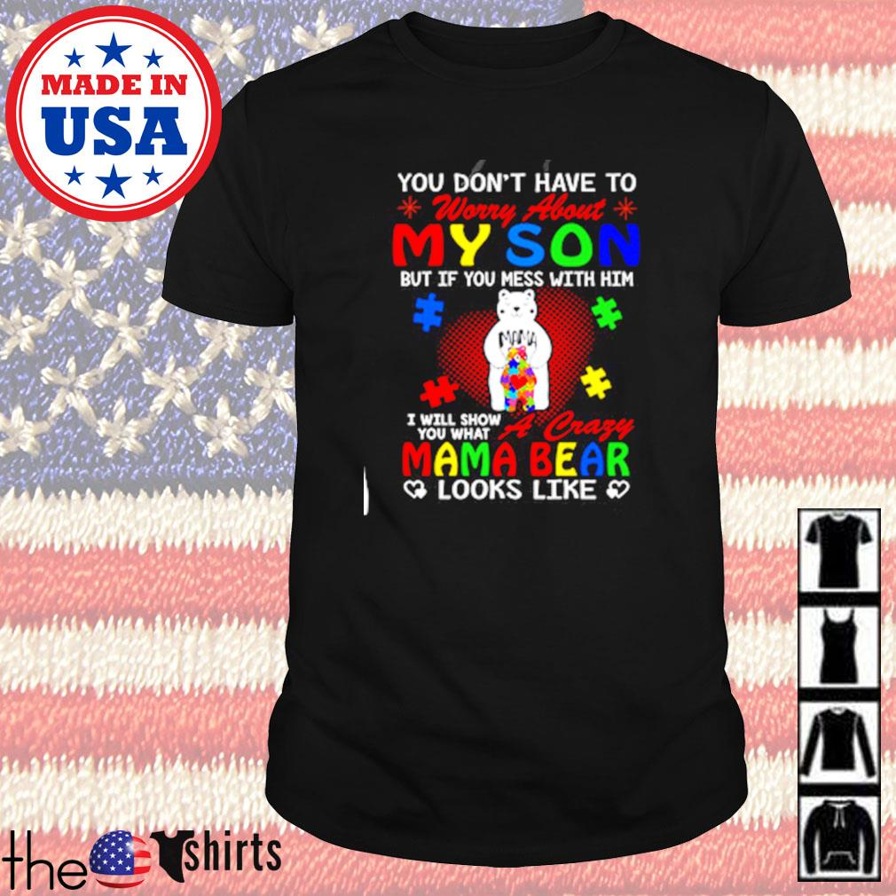 You don't have to worry abouty my son I will show you what a crazy Mama bear looks like shirt