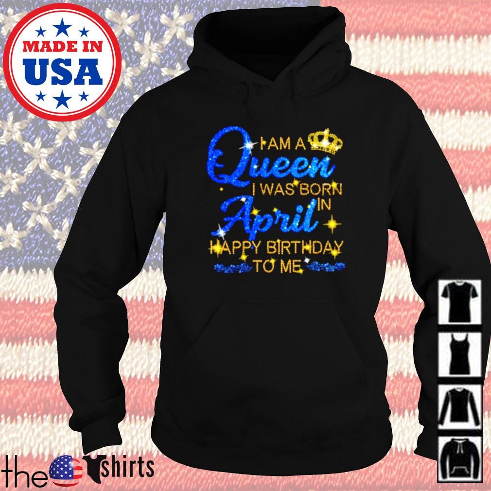 I am a queen I was born april happy birthday to me Hoodie