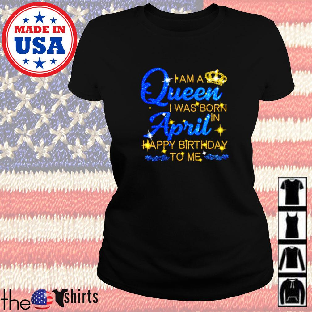 I am a queen I was born april happy birthday to me Ladies tee
