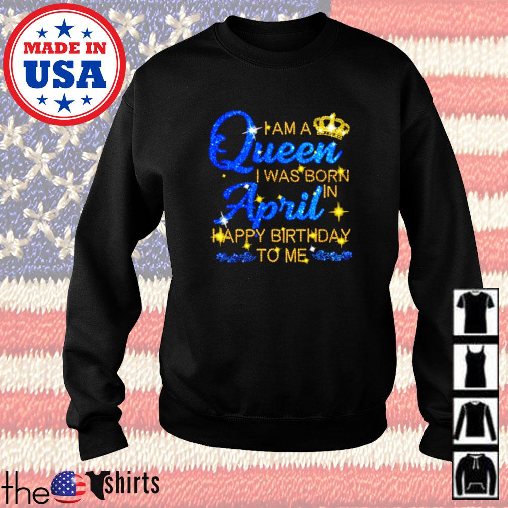 I am a queen I was born april happy birthday to me Sweater
