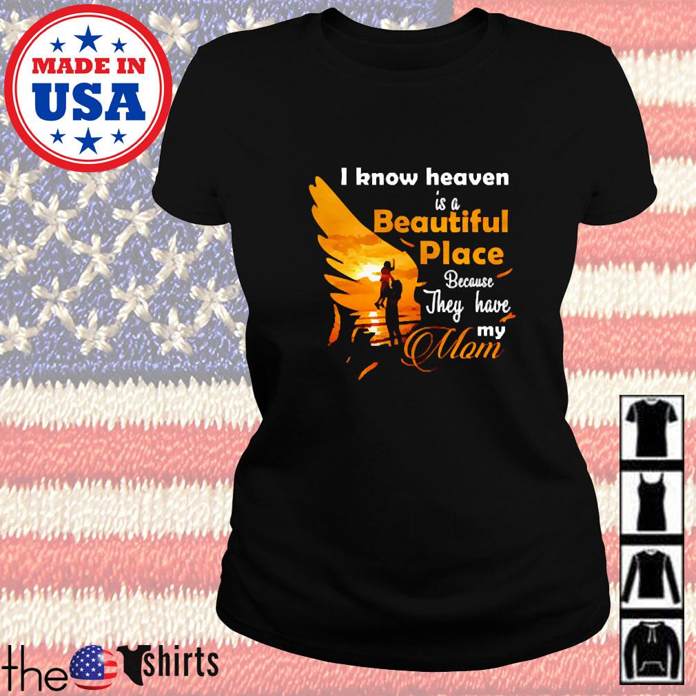 I know heaven is a beautiful place because they have my mom s Ladies tee