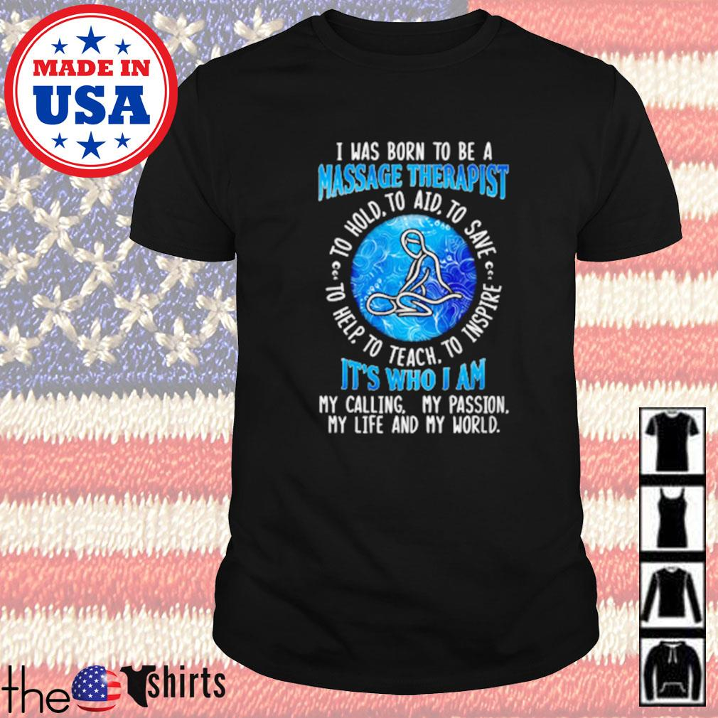 I was born to be a Massage Therapist it's who I am my life and my world shirt