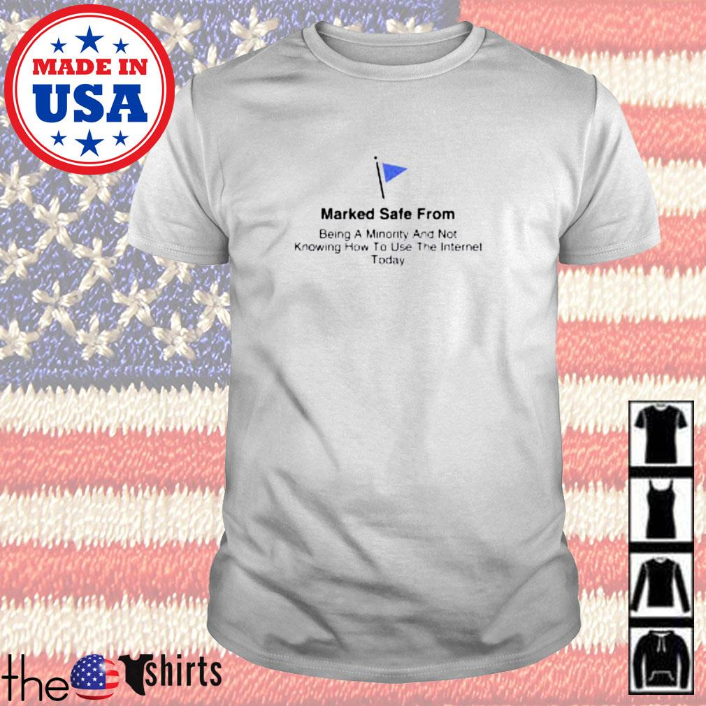 Marked safe from being a minority and not knowing how to use the internet today shirt