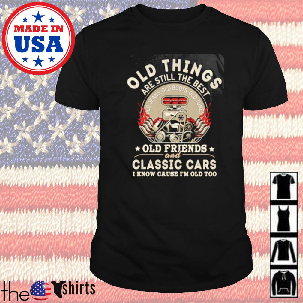 Old things are still the best old friends and classic cars i know cause shirt