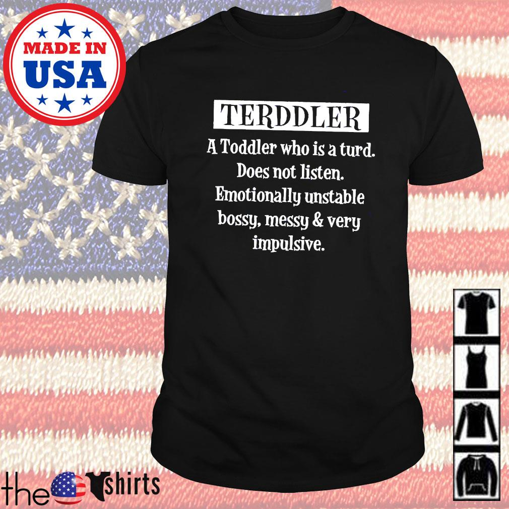 Terddler a toddler who is a turd does not listen emotinally unstable shirt
