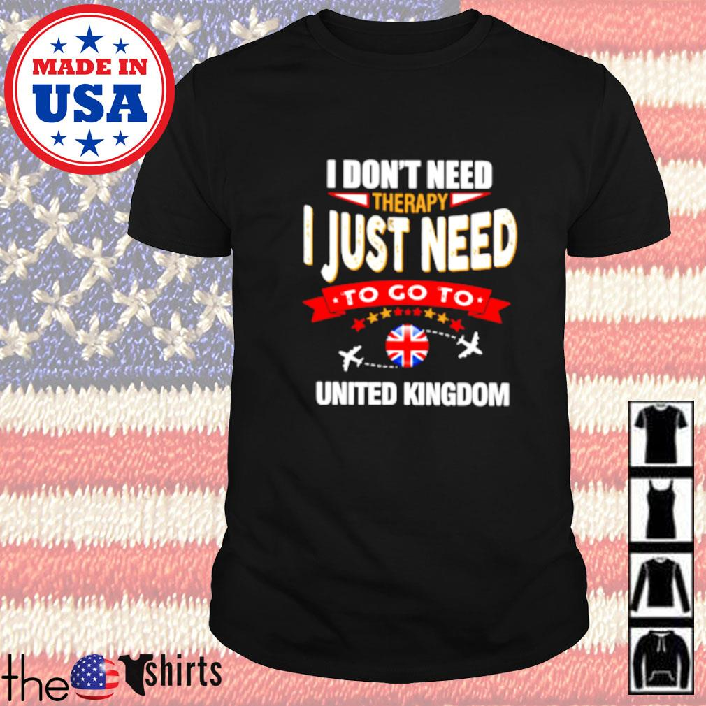 I don't need therapy I just need to go to United Kingdom shirt