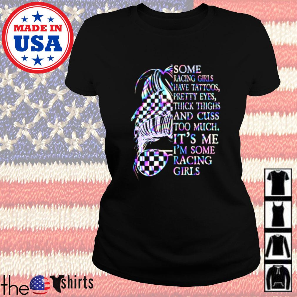 Some racing girls have tattoos pretty eyes thick thighs and cuss too much it's me I'm some racing girls Ladies tee