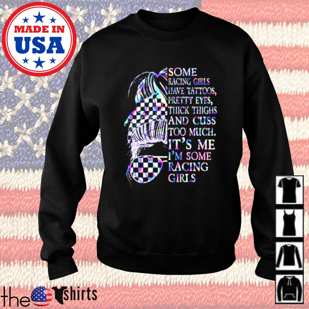 Some racing girls have tattoos pretty eyes thick thighs and cuss too much it's me I'm some racing girls Sweater
