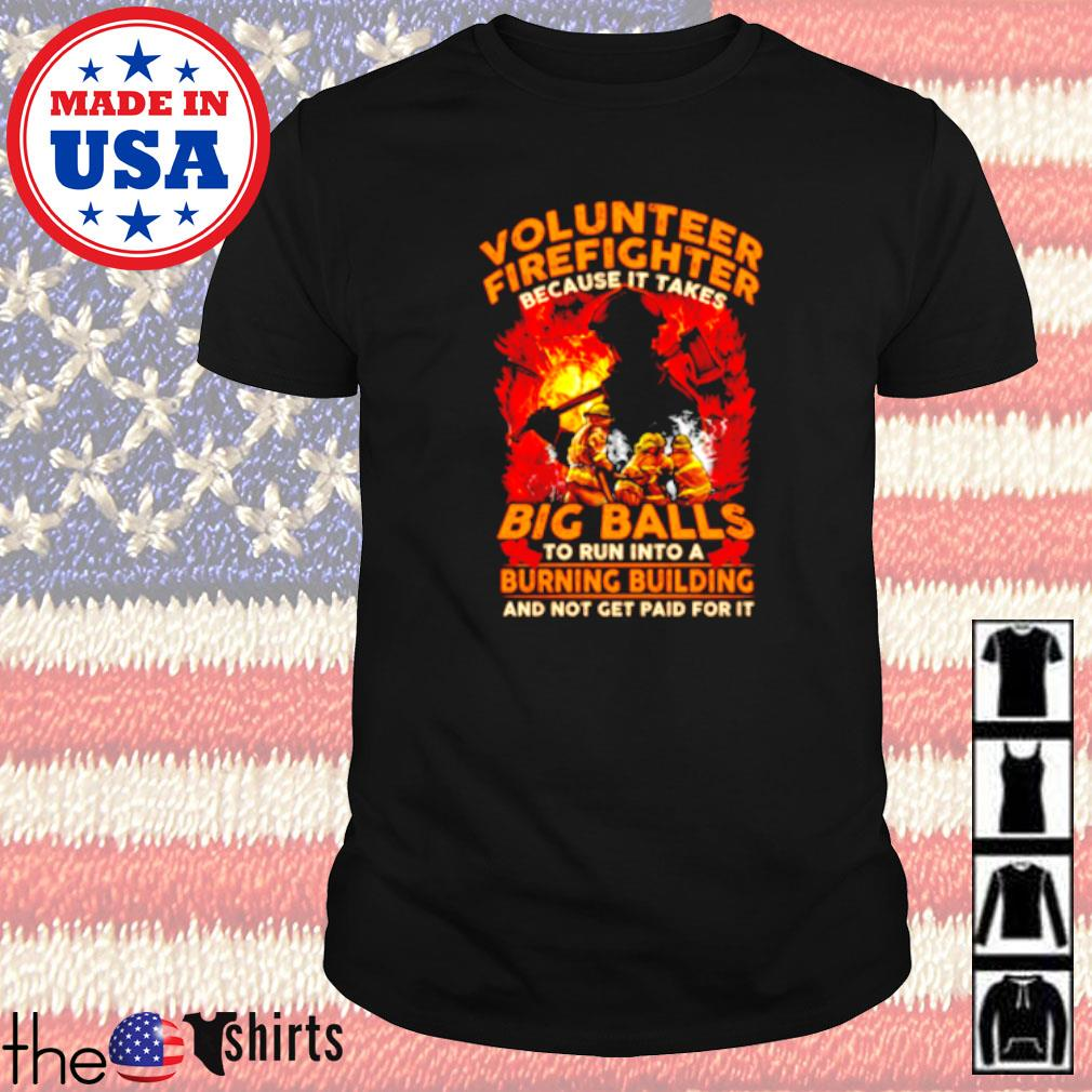 Volunteer firefighter because it takes big balls to run into a burning building and not get paid for it shirt