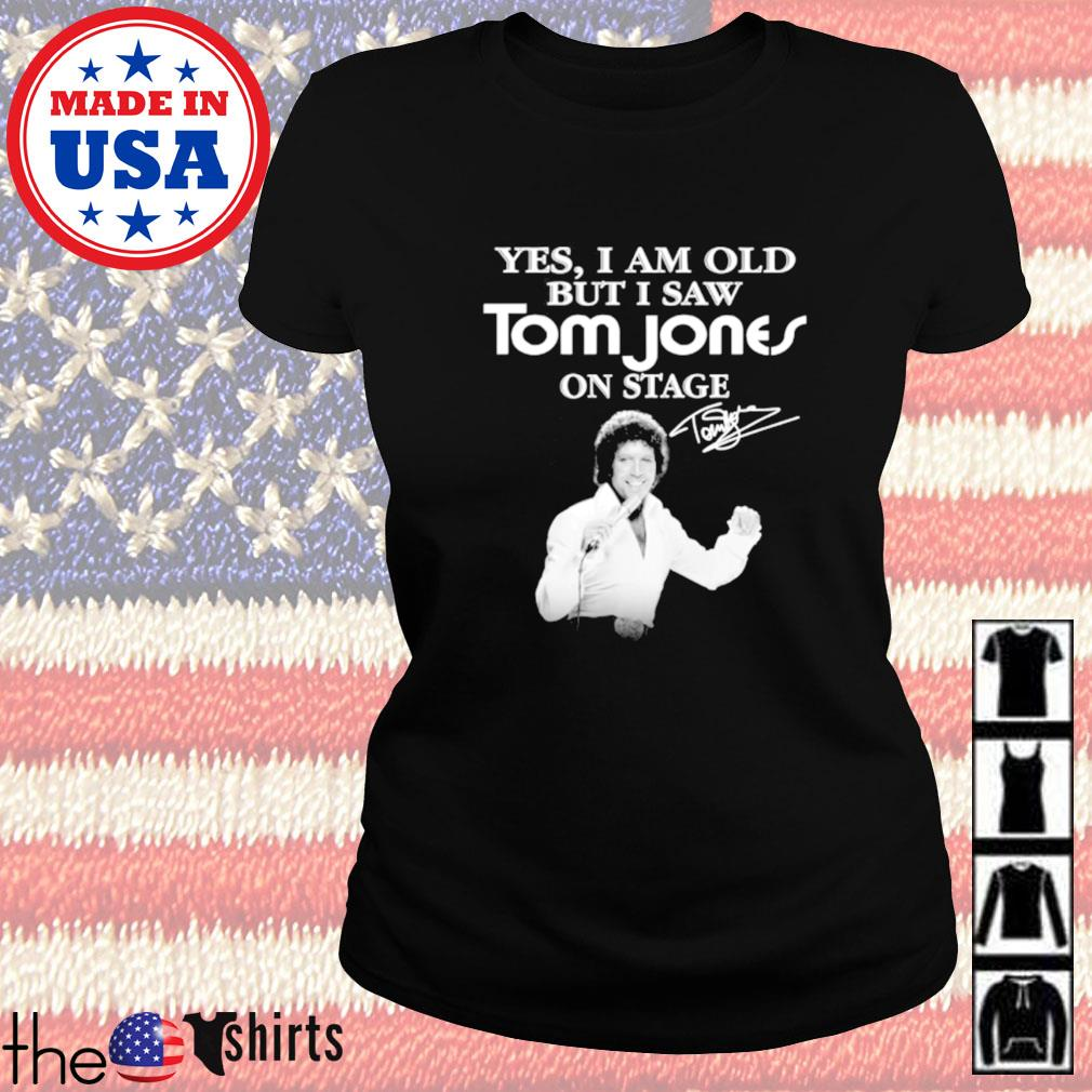 Yes I am old but I saw Tom Jones on stage signature Ladies tee