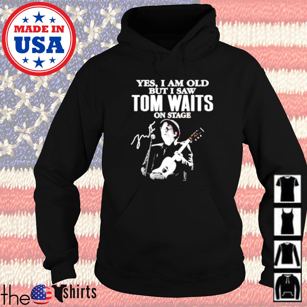 Yes I am old but I saw Tom Waits on stage signature Hoodie