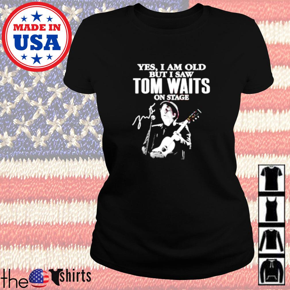 Yes I am old but I saw Tom Waits on stage signature Ladies tee