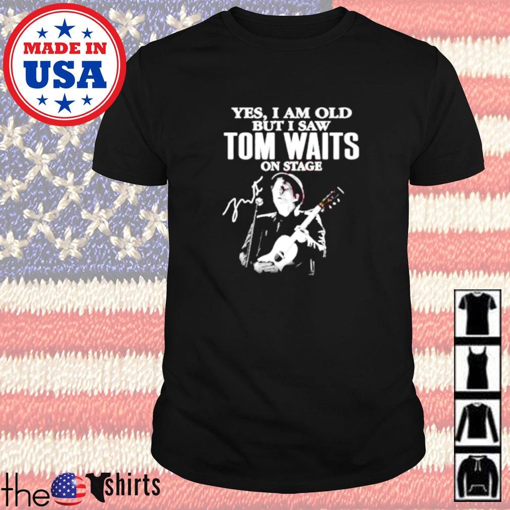 Yes I am old but I saw Tom Waits on stage signature shirt