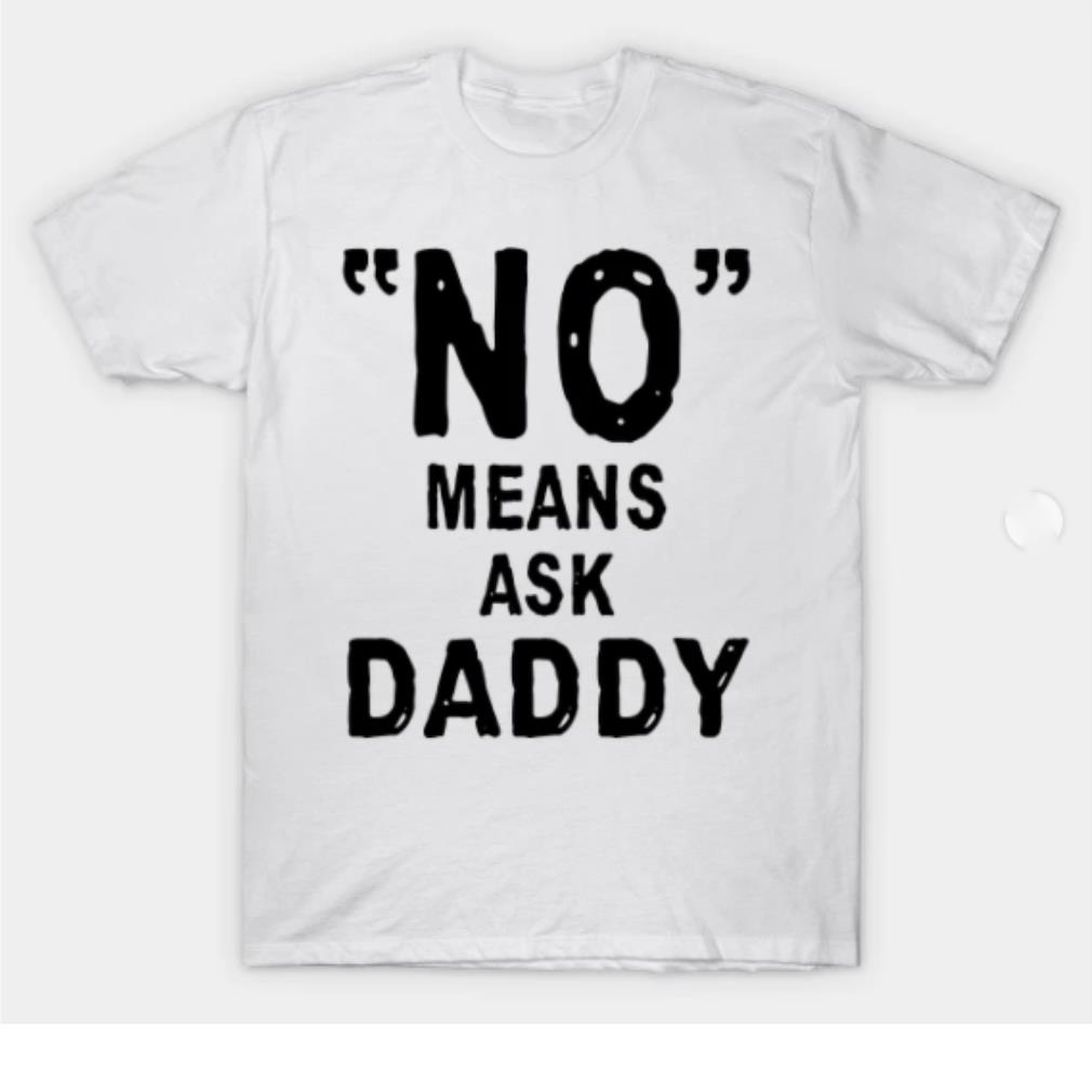 No means ask Daddy shirt