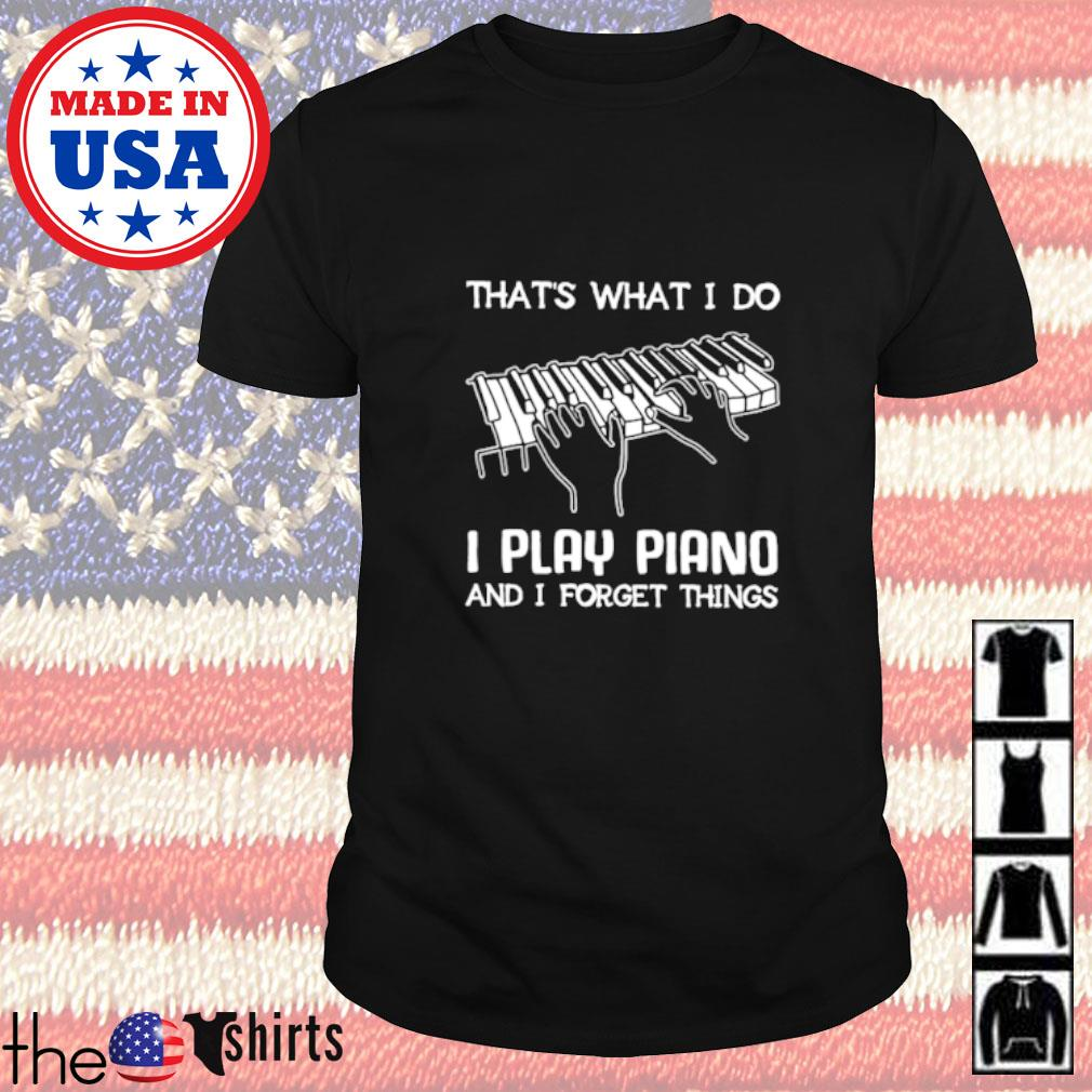 That's what I do I play piano and I forget things shirt