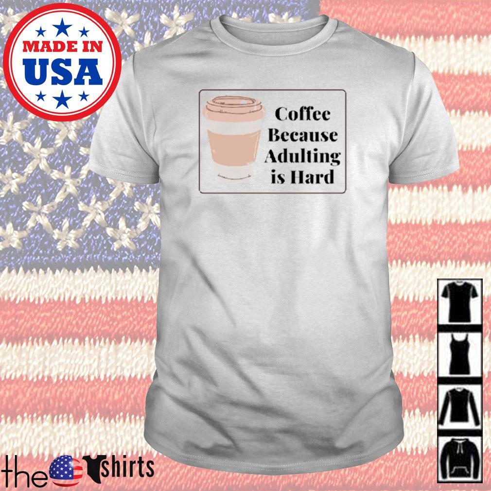 Coffee because adulting is hard shirt