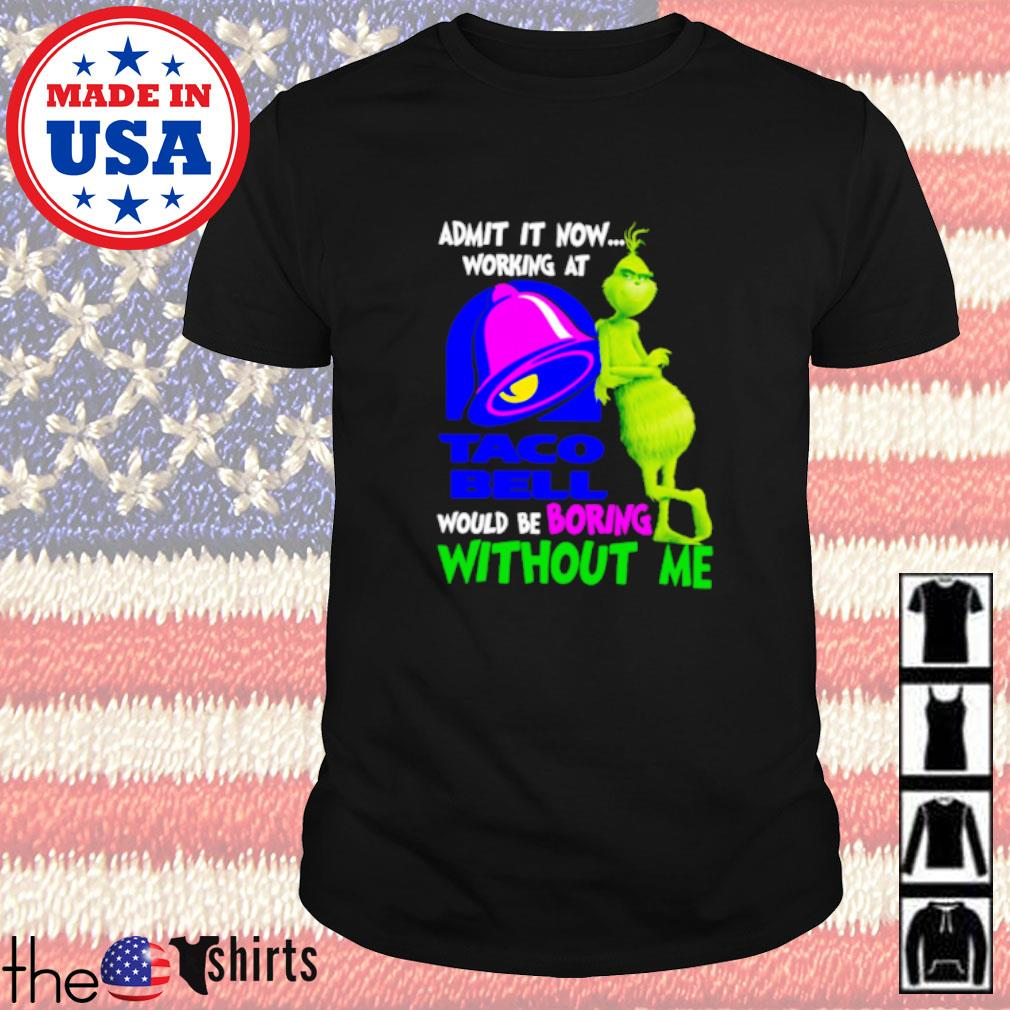 Grinch admit it now working at Taco Bell would be boring without me shirt