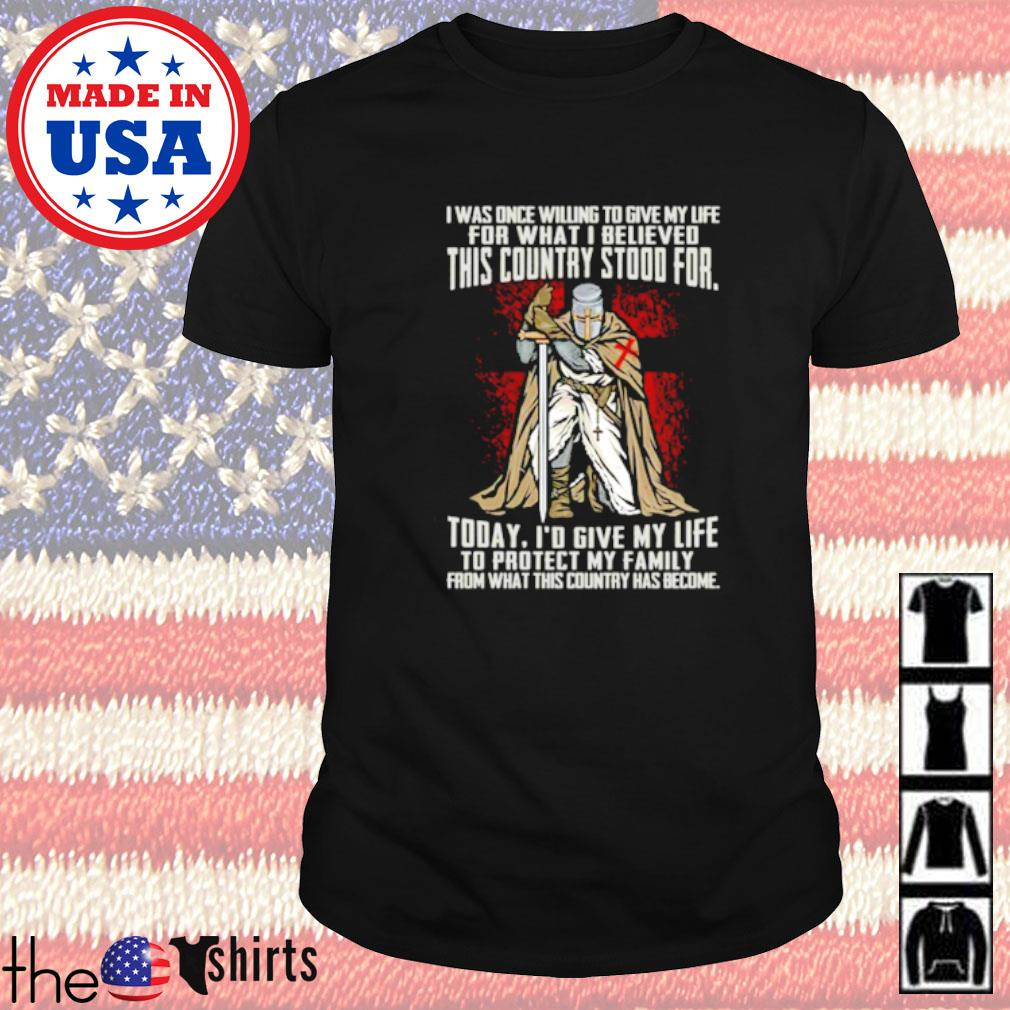 I was once willing to give my life for what I believed this country stood for today shirt
