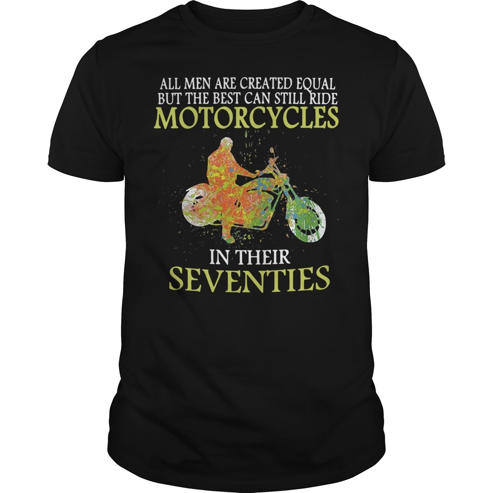 All men are created equal but the best can still ride motorcycles in their seventies Guys shirt