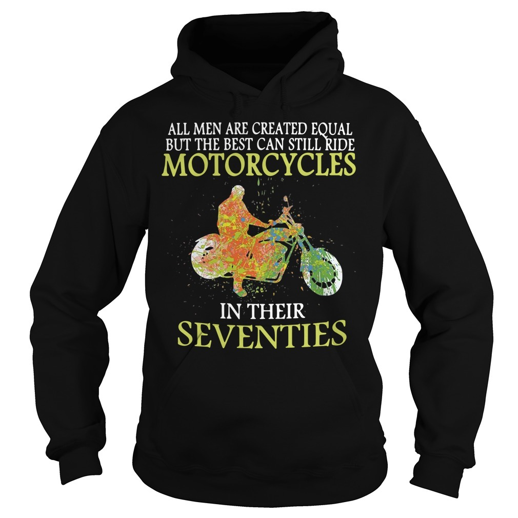 All men are created equal but the best can still ride motorcycles in their seventies Hoodie