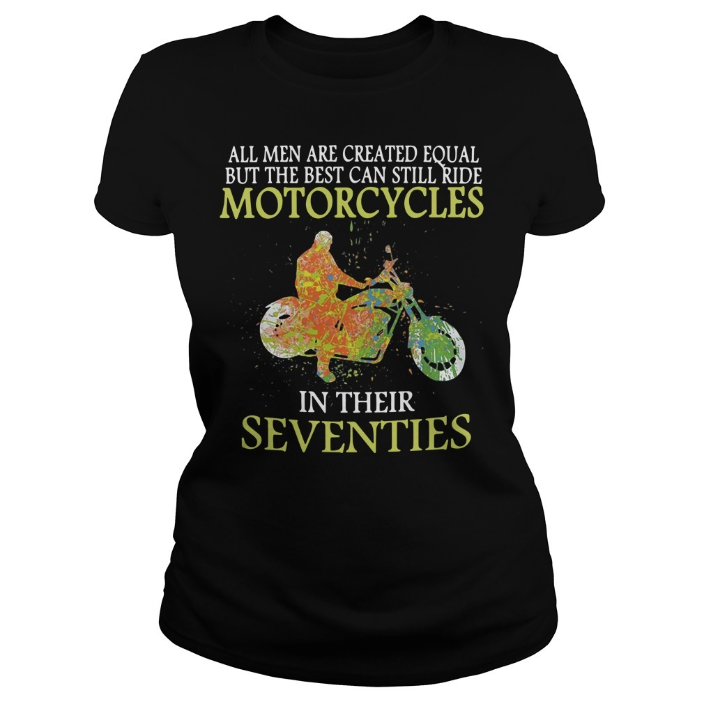 All men are created equal but the best can still ride motorcycles in their seventies Ladies Tee