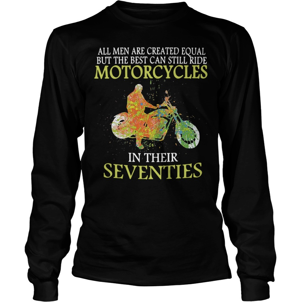 All men are created equal but the best can still ride motorcycles in their seventies Longsleeve Tee