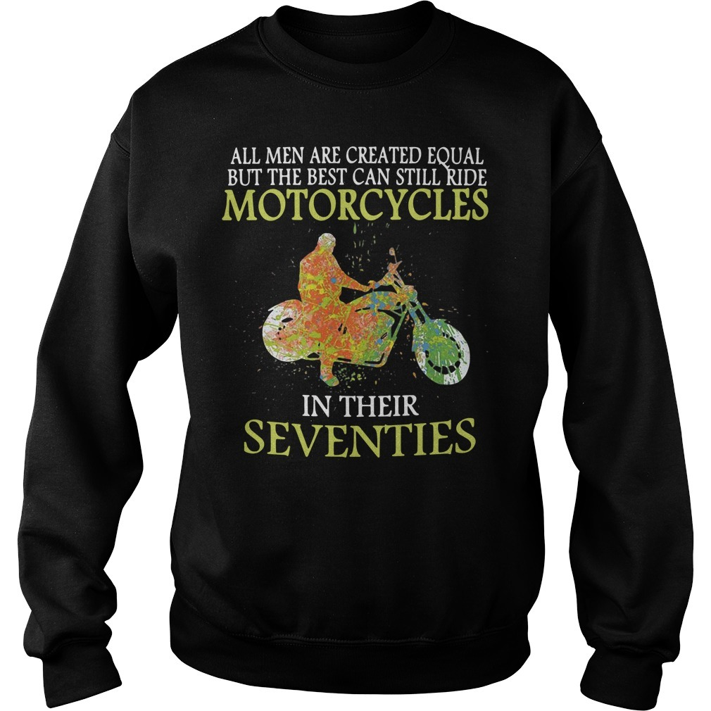 All men are created equal but the best can still ride motorcycles in their seventies Sweater