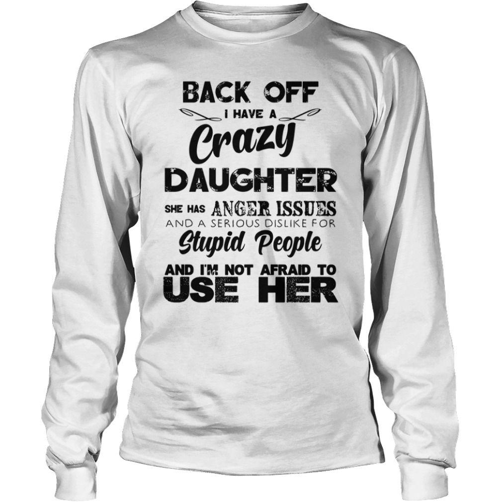 Back off have a crazy daughter she has anger issues Longsleeve Tee