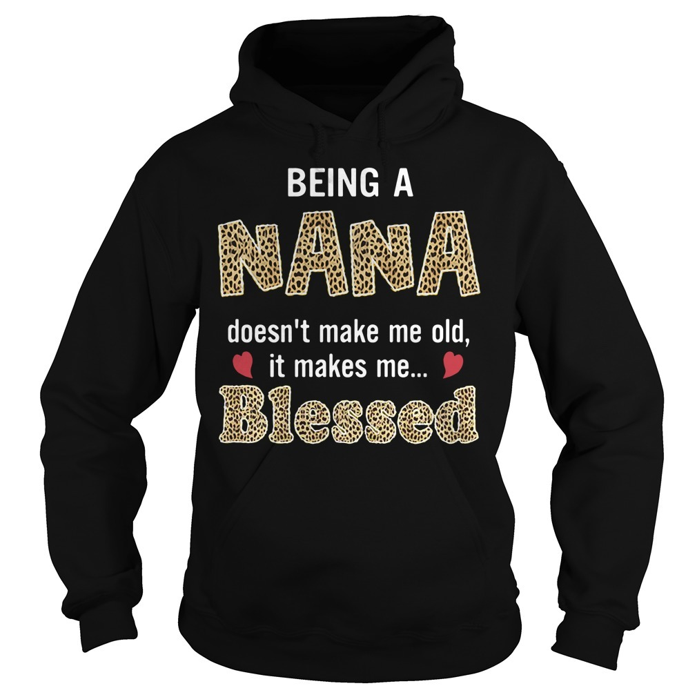 Being a Nana doesn't make me old it makes me blessed Hoodie