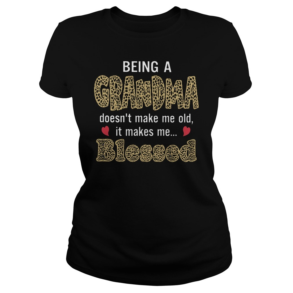 Being Grandma doesn't make me old it makes me blessed Ladies Tee