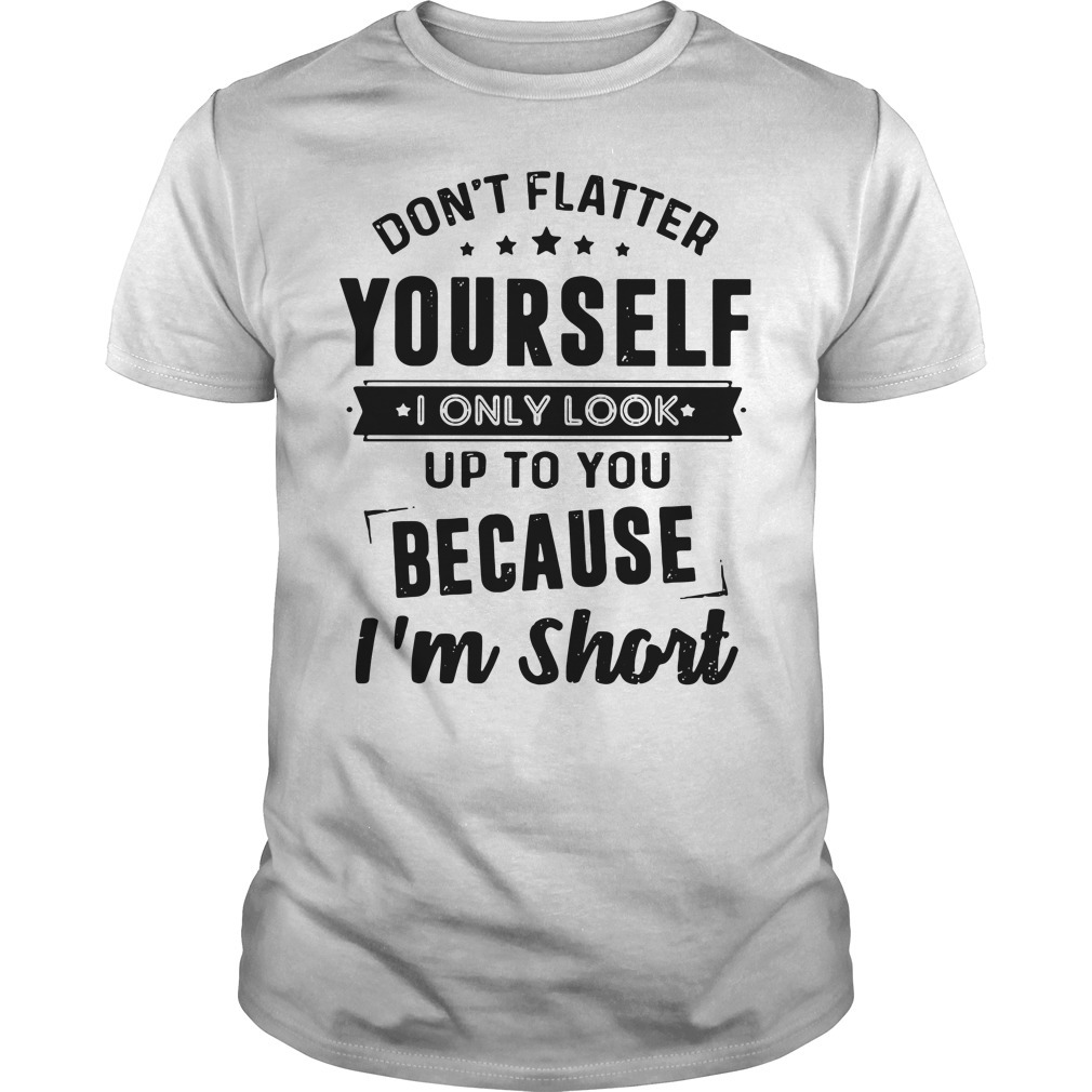 Don't flatter yourself I only look up to you because I'm short Guys shirt