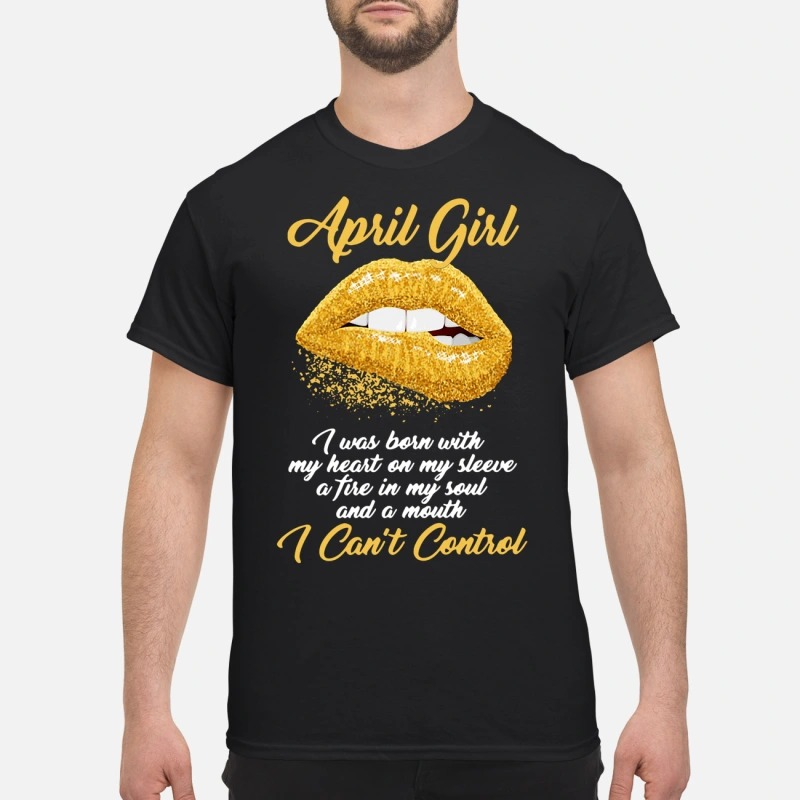 Gold lips April girl I was born with my heart on my sleeve a fire in my soul Guys shirt