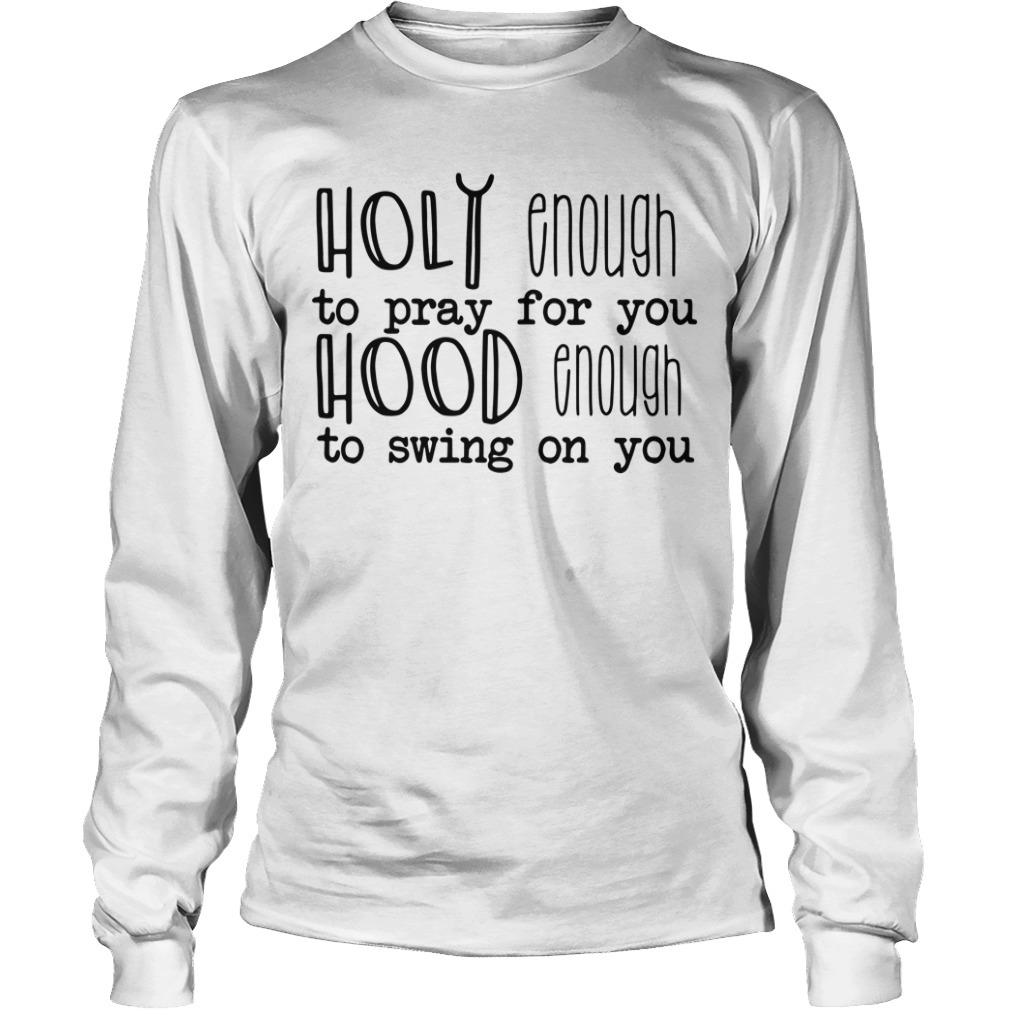 Holy enough to pray for you hood enough to swing on you Longsleeve Tee