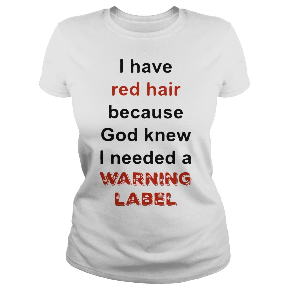 I have red hair because God knew I needed a warning label Ladies Tee