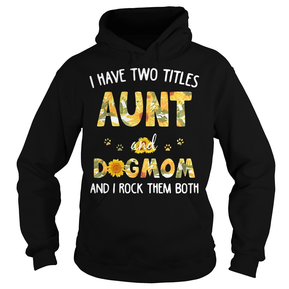 I have two titles aunt and dogmom and I rock them both sunflowers Hoodie