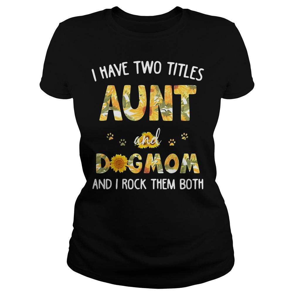 I have two titles aunt and dogmom and I rock them both sunflowers Ladies Tee