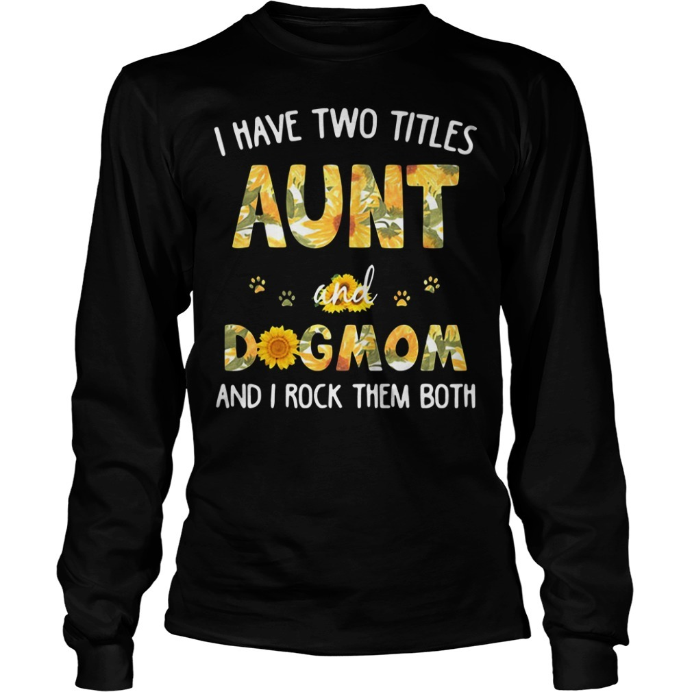 I have two titles aunt and dogmom and I rock them both sunflowers Longsleeve Tee