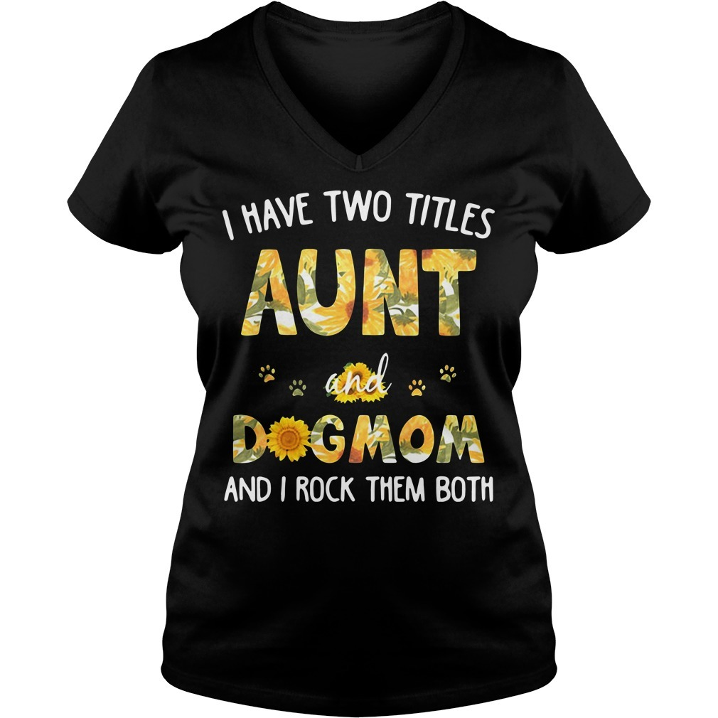 I have two titles aunt and dogmom and I rock them both sunflowers V-neck T-shirt
