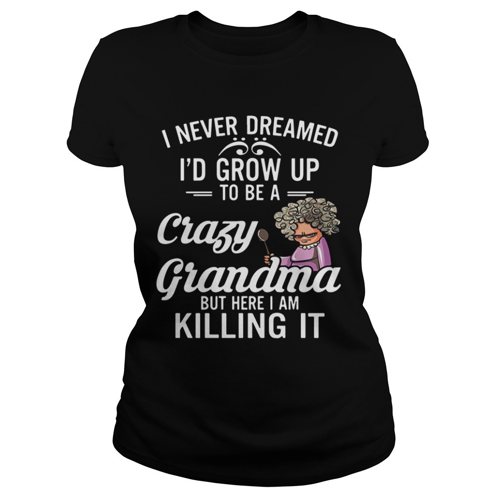 I never dreamed I'd grow up to be a crazy grandma but here I am killing it Ladies Tee