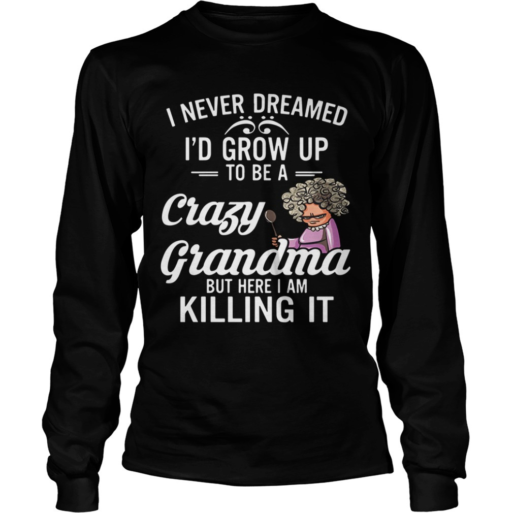 I never dreamed I'd grow up to be a crazy grandma but here I am killing it Longsleeve Tee