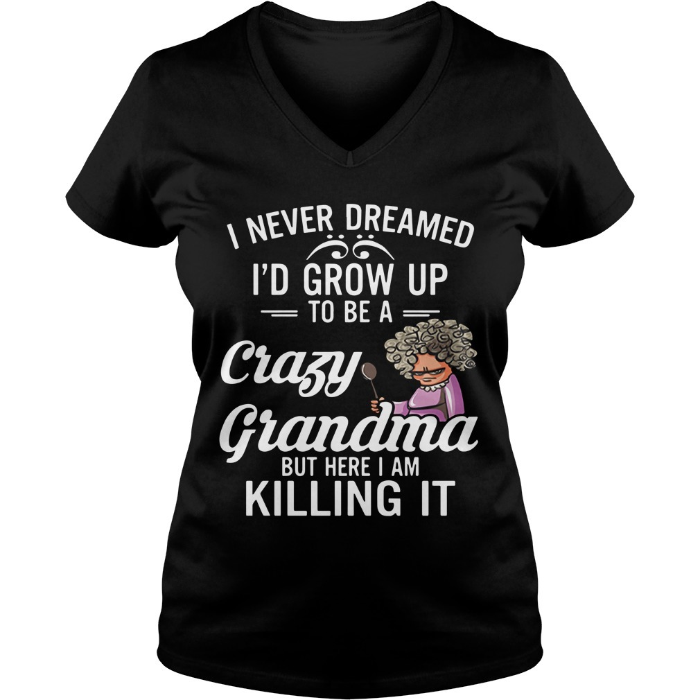 I never dreamed I'd grow up to be a crazy grandma but here I am killing it V-neck T-shirt