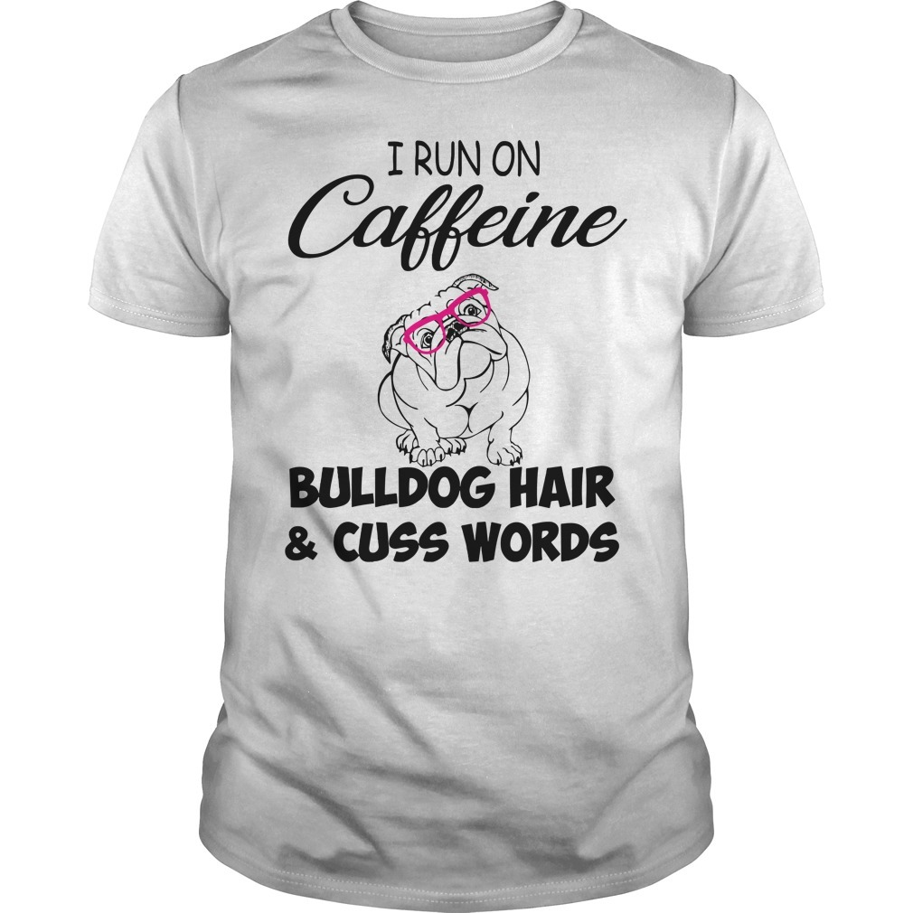I run on caffeine Bulldog hair and cuss words Guys shirt