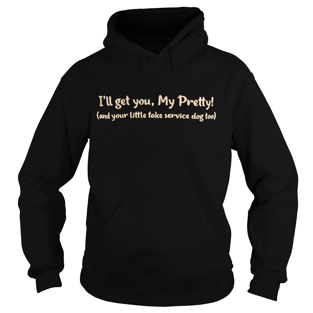 I'll get you my pretty and your little fake service dog too Hoodie