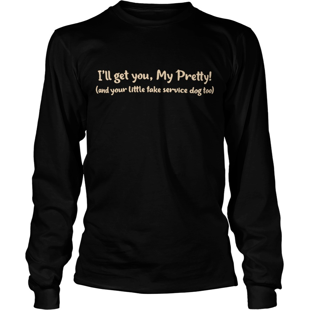I'll get you my pretty and your little fake service dog too Longsleeve Tee
